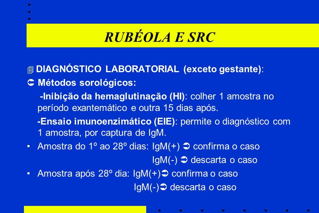 RUBÉOLA E SRC  DIAGNÓSTICO LABORATORIAL (exceto gestante):  Métodos sorológicos: -Inibição da hemaglutinação (HI): colher 1 amostra no período exant