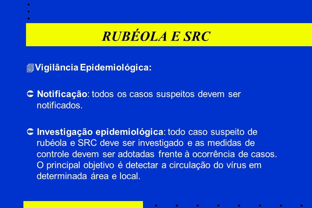 RUBÉOLA E SRC  Vigilância Epidemiológica:  Notificação: todos os casos suspeitos devem ser notificados.  Investigação epidemiológica: todo caso sus