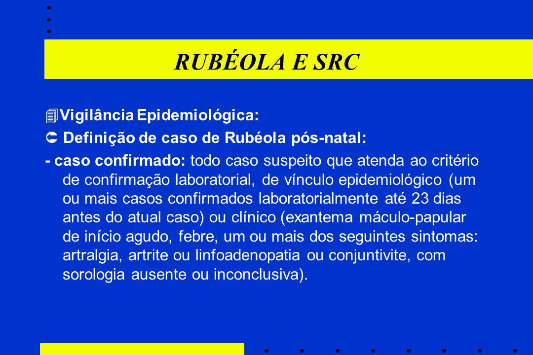 RUBÉOLA E SRC  Vigilância Epidemiológica:  Definição de caso de Rubéola pós-natal: - caso confirmado: todo caso suspeito que atenda ao critério de c