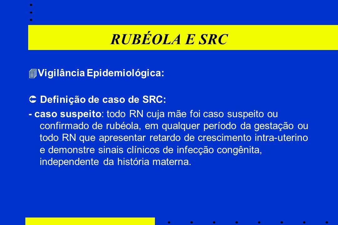 RUBÉOLA E SRC  Vigilância Epidemiológica:  Definição de caso de SRC: - caso suspeito: todo RN cuja mãe foi caso suspeito ou confirmado de rubéola, e