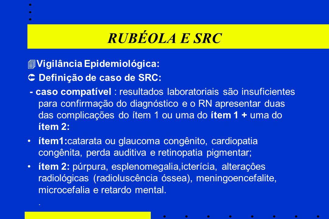RUBÉOLA E SRC  Vigilância Epidemiológica:  Definição de caso de SRC: - caso compatível : resultados laboratoriais são insuficientes para confirmação