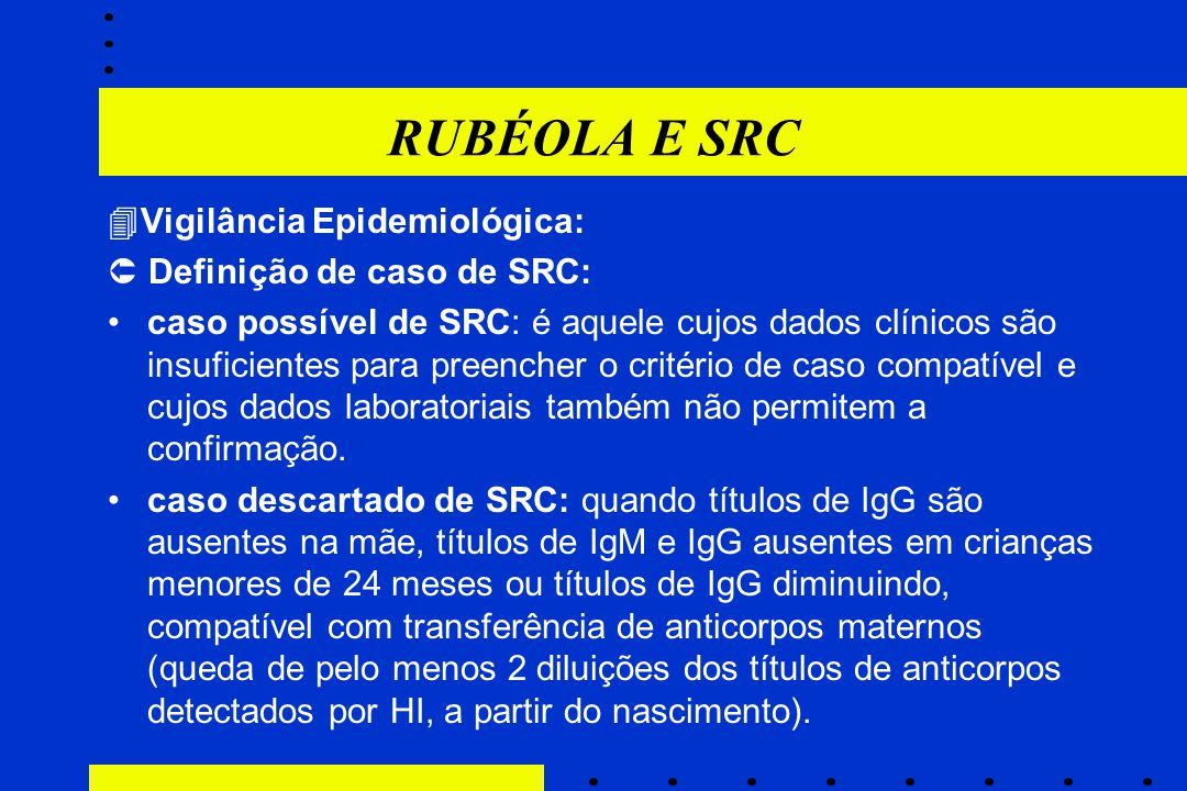 RUBÉOLA E SRC  Vigilância Epidemiológica:  Definição de caso de SRC: caso possível de SRC: é aquele cujos dados clínicos são insuficientes para pree