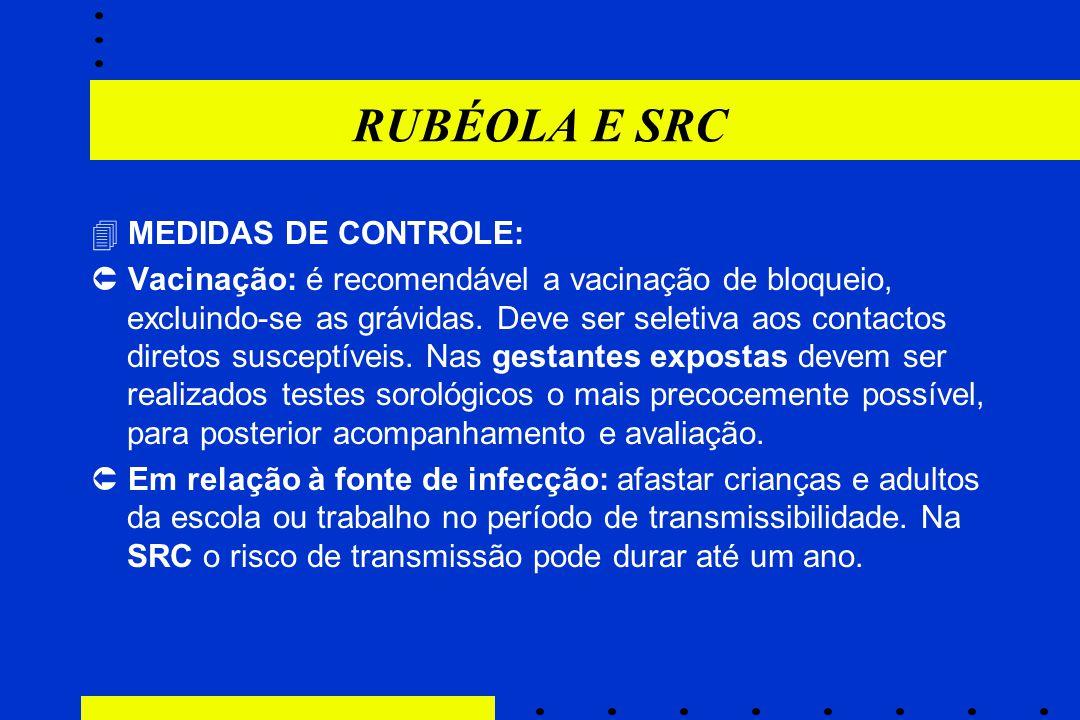 RUBÉOLA E SRC  MEDIDAS DE CONTROLE:  Vacinação: é recomendável a vacinação de bloqueio, excluindo-se as grávidas. Deve ser seletiva aos contactos di