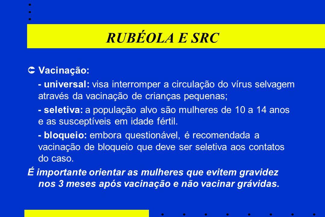 RUBÉOLA E SRC  Vacinação: - universal: visa interromper a circulação do vírus selvagem através da vacinação de crianças pequenas; - seletiva: a popul