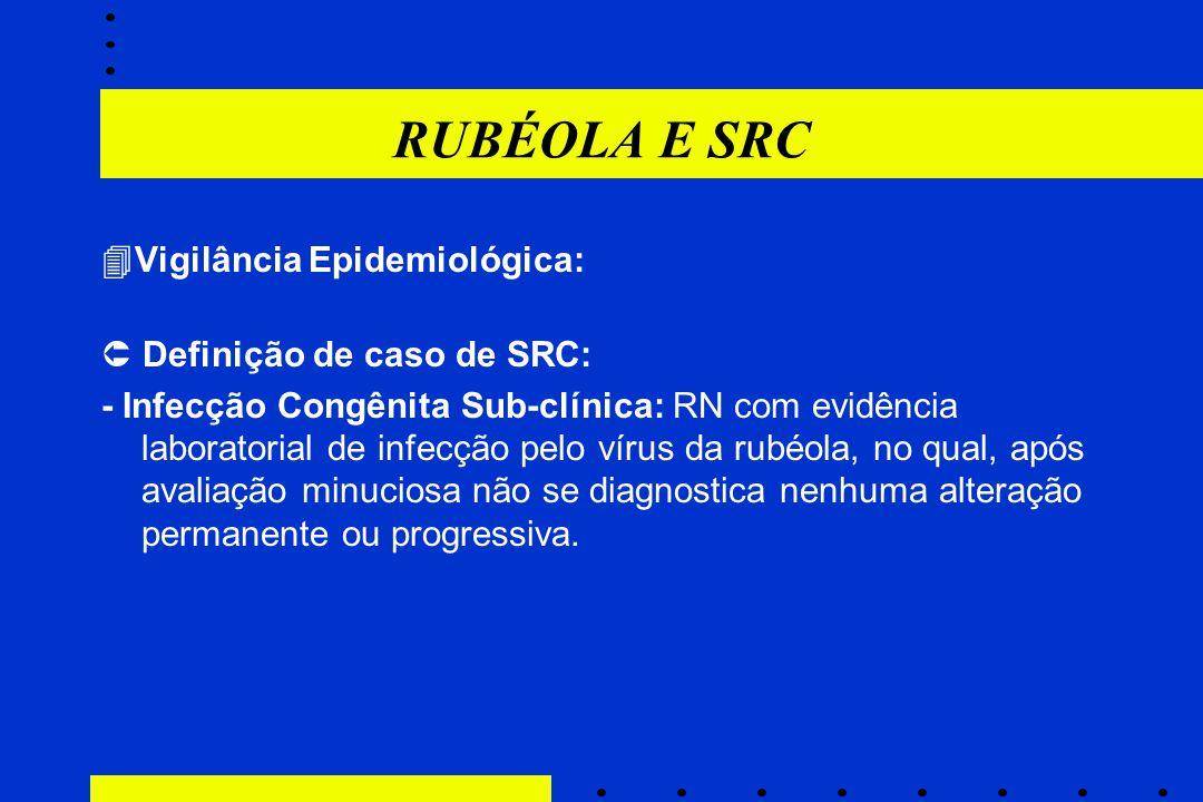 RUBÉOLA E SRC  Vigilância Epidemiológica:  Definição de caso de SRC: - Infecção Congênita Sub-clínica: RN com evidência laboratorial de infecção pel