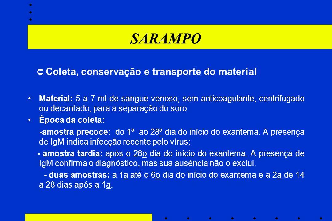 SARAMPO  Coleta, conservação e transporte do material Material: 5 a 7 ml de sangue venoso, sem anticoagulante, centrifugado ou decantado, para a sep