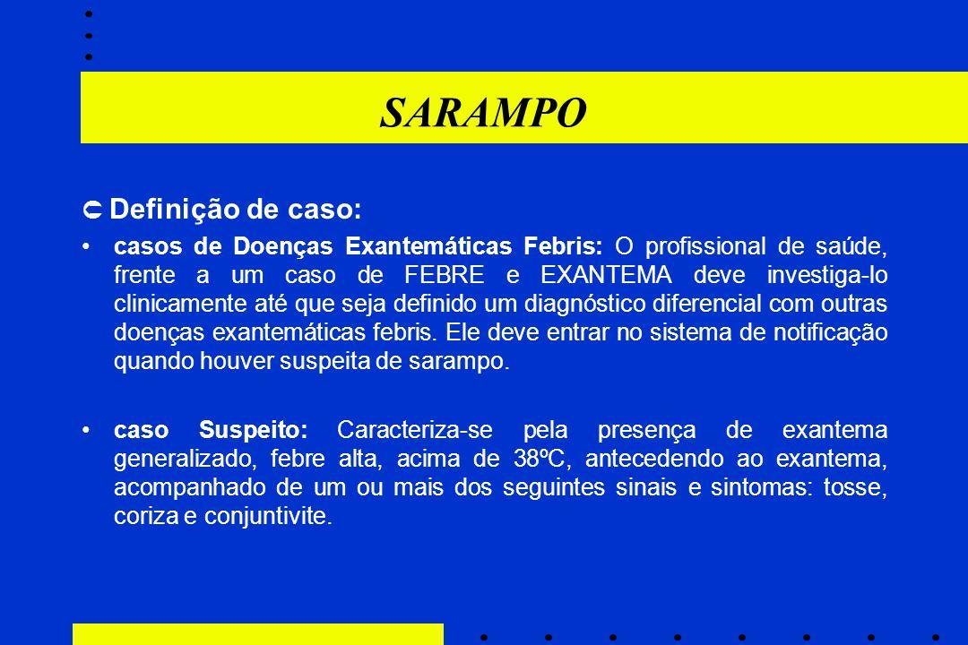 SARAMPO  Definição de caso: casos de Doenças Exantemáticas Febris: O profissional de saúde, frente a um caso de FEBRE e EXANTEMA deve investiga-lo cl