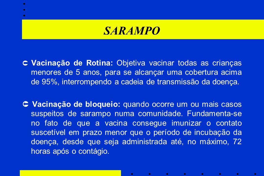 SARAMPO  Vacinação de Rotina: Objetiva vacinar todas as crianças menores de 5 anos, para se alcançar uma cobertura acima de 95%, interrompendo a cade
