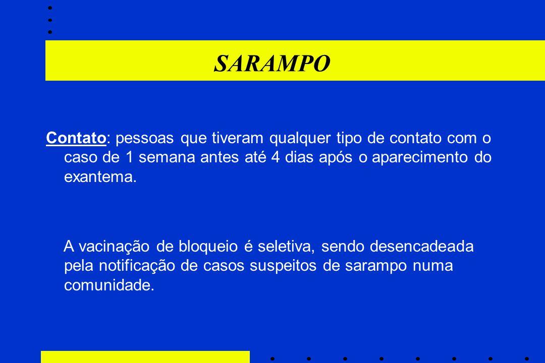 SARAMPO Contato: pessoas que tiveram qualquer tipo de contato com o caso de 1 semana antes até 4 dias após o aparecimento do exantema. A vacinação de
