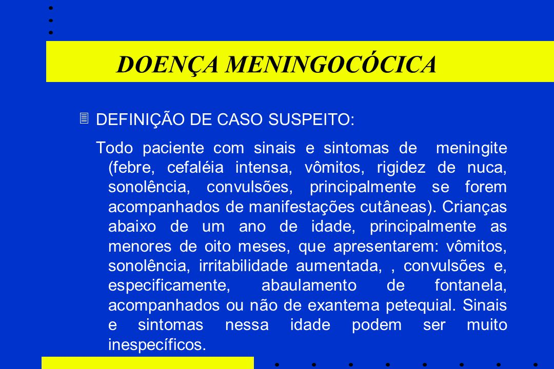 DEFINIÇÃO DE CASO SUSPEITO: Todo paciente com sinais e sintomas de meningite (febre, cefaléia intensa, vômitos, rigidez de nuca, sonolência, convulsõe