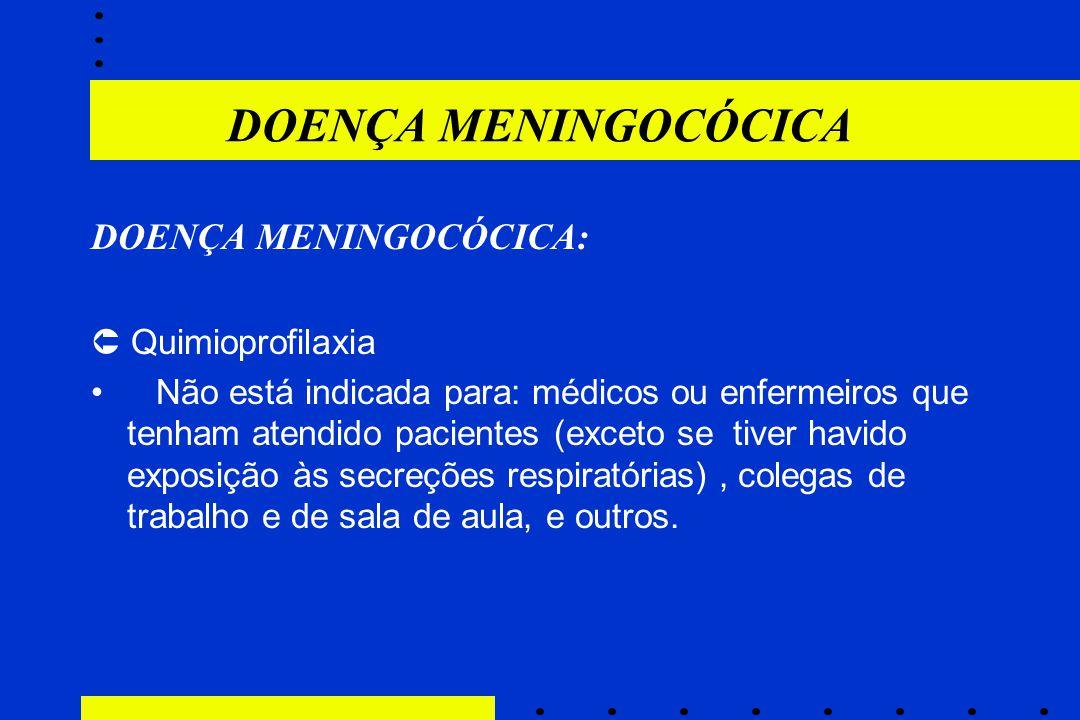 DOENÇA MENINGOCÓCICA:  Quimioprofilaxia Não está indicada para: médicos ou enfermeiros que tenham atendido pacientes (exceto se tiver havido exposiçã