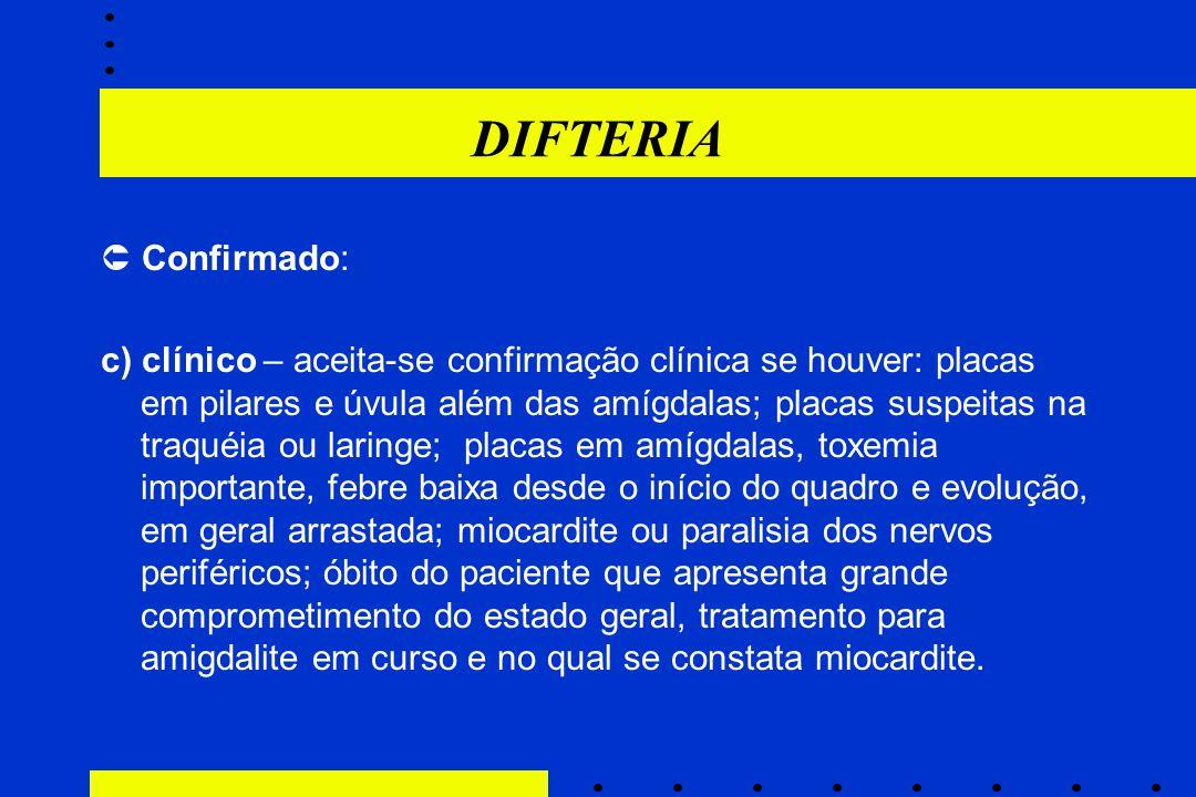 DIFTERIA  Confirmado: c) clínico – aceita-se confirmação clínica se houver: placas em pilares e úvula além das amígdalas; placas suspeitas na traquéi