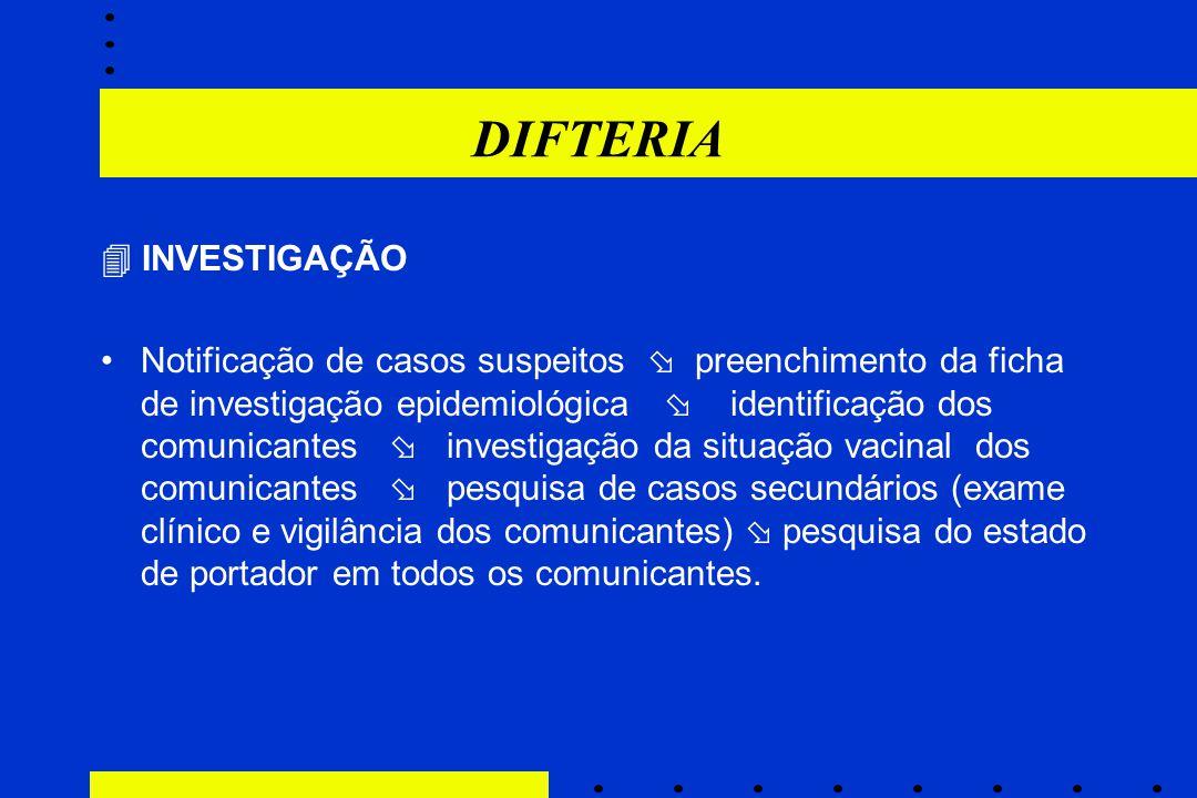 DIFTERIA  INVESTIGAÇÃO Notificação de casos suspeitos  preenchimento da ficha de investigação epidemiológica  identificação dos comunicantes  inve