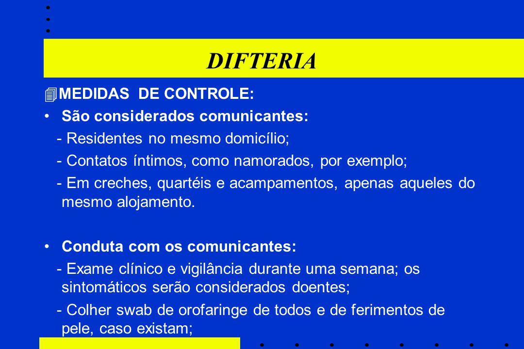 DIFTERIA  MEDIDAS DE CONTROLE: São considerados comunicantes: - Residentes no mesmo domicílio; - Contatos íntimos, como namorados, por exemplo; - Em
