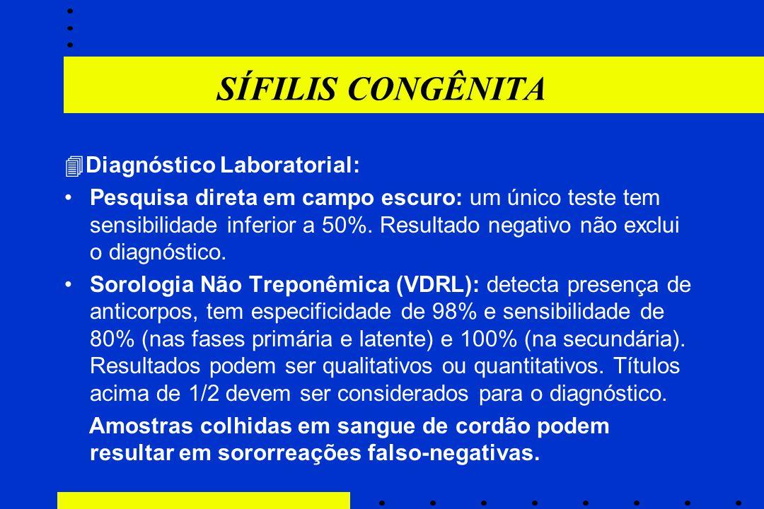 SÍFILIS CONGÊNITA  Diagnóstico Laboratorial: Pesquisa direta em campo escuro: um único teste tem sensibilidade inferior a 50%. Resultado negativo não