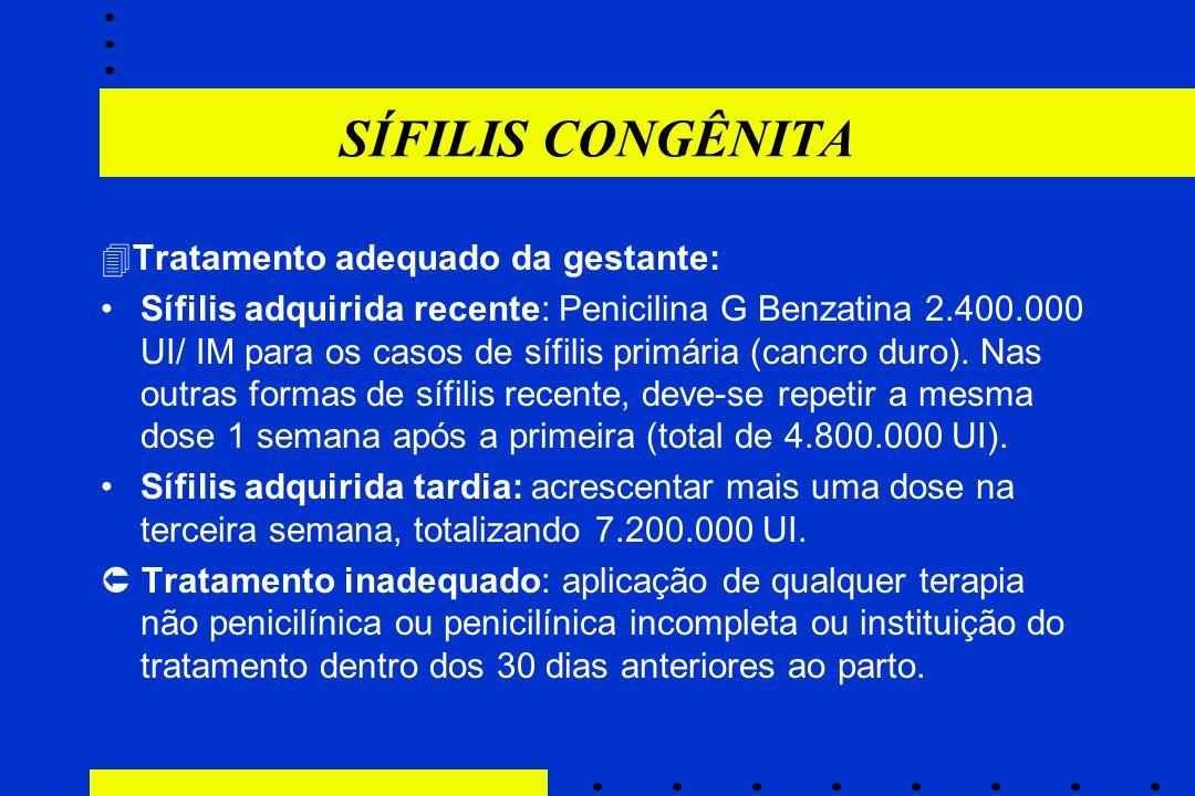SÍFILIS CONGÊNITA  Tratamento adequado da gestante: Sífilis adquirida recente: Penicilina G Benzatina 2.400.000 UI/ IM para os casos de sífilis primá