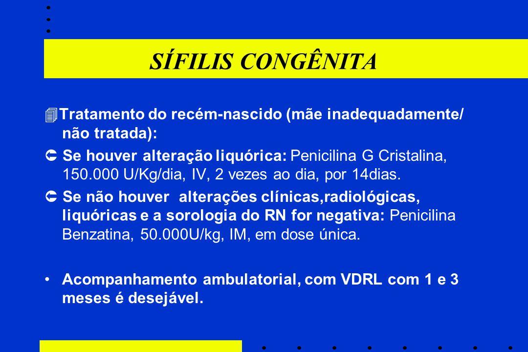 SÍFILIS CONGÊNITA  Tratamento do recém-nascido (mãe inadequadamente/ não tratada):  Se houver alteração liquórica: Penicilina G Cristalina, 150.000