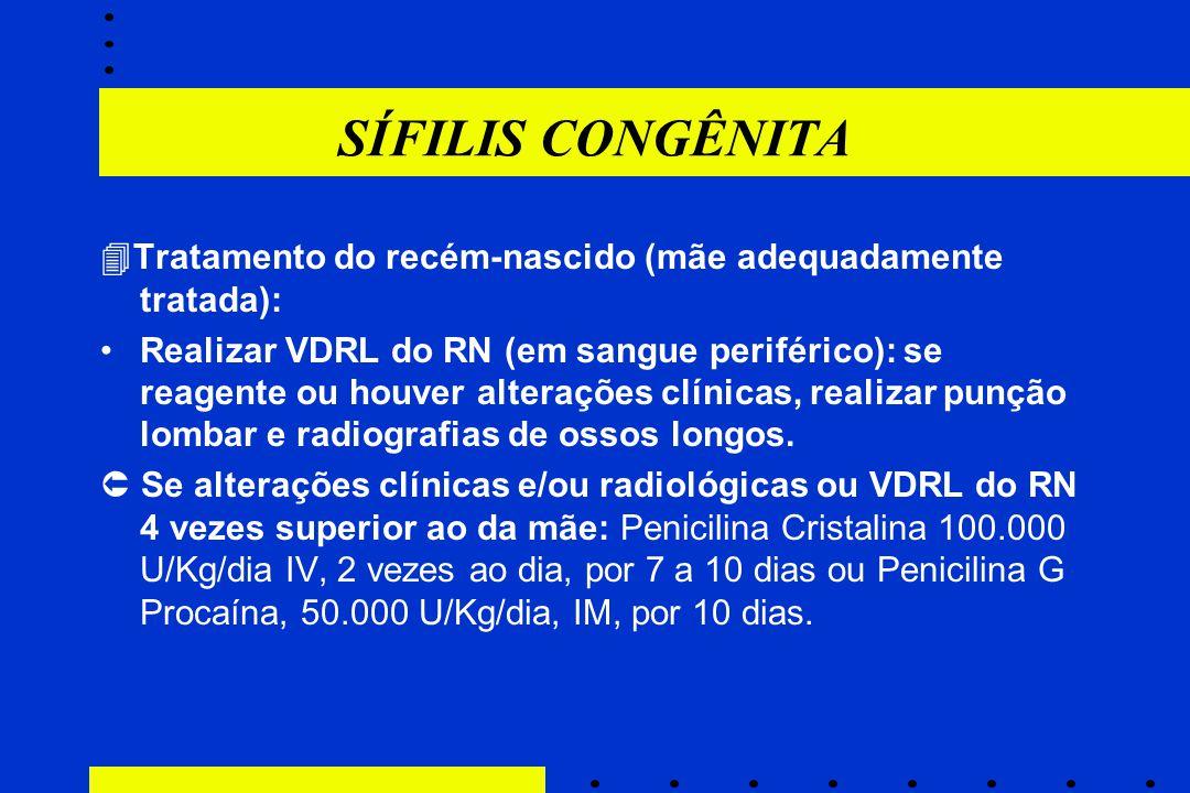 SÍFILIS CONGÊNITA  Tratamento do recém-nascido (mãe adequadamente tratada): Realizar VDRL do RN (em sangue periférico): se reagente ou houver alteraç