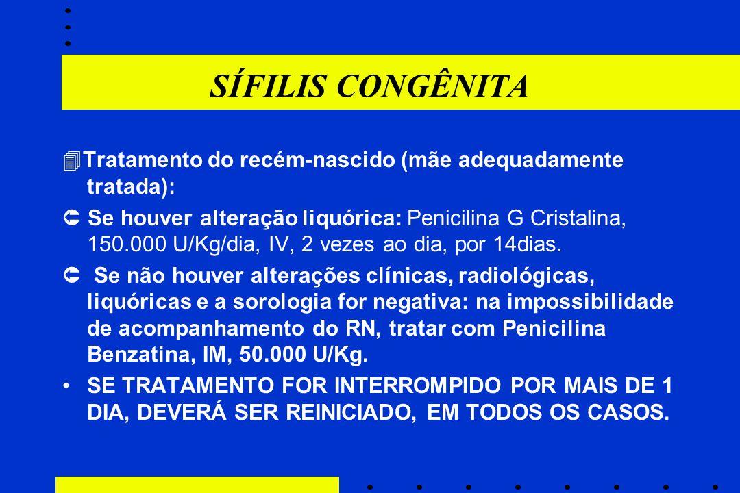 SÍFILIS CONGÊNITA  Tratamento do recém-nascido (mãe adequadamente tratada):  Se houver alteração liquórica: Penicilina G Cristalina, 150.000 U/Kg/di