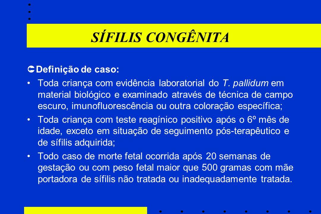 SÍFILIS CONGÊNITA  Definição de caso: Toda criança com evidência laboratorial do T. pallidum em material biológico e examinado através de técnica de