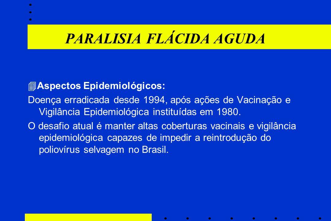 PARALISIA FLÁCIDA AGUDA  Aspectos Epidemiológicos: Doença erradicada desde 1994, após ações de Vacinação e Vigilância Epidemiológica instituídas em 1