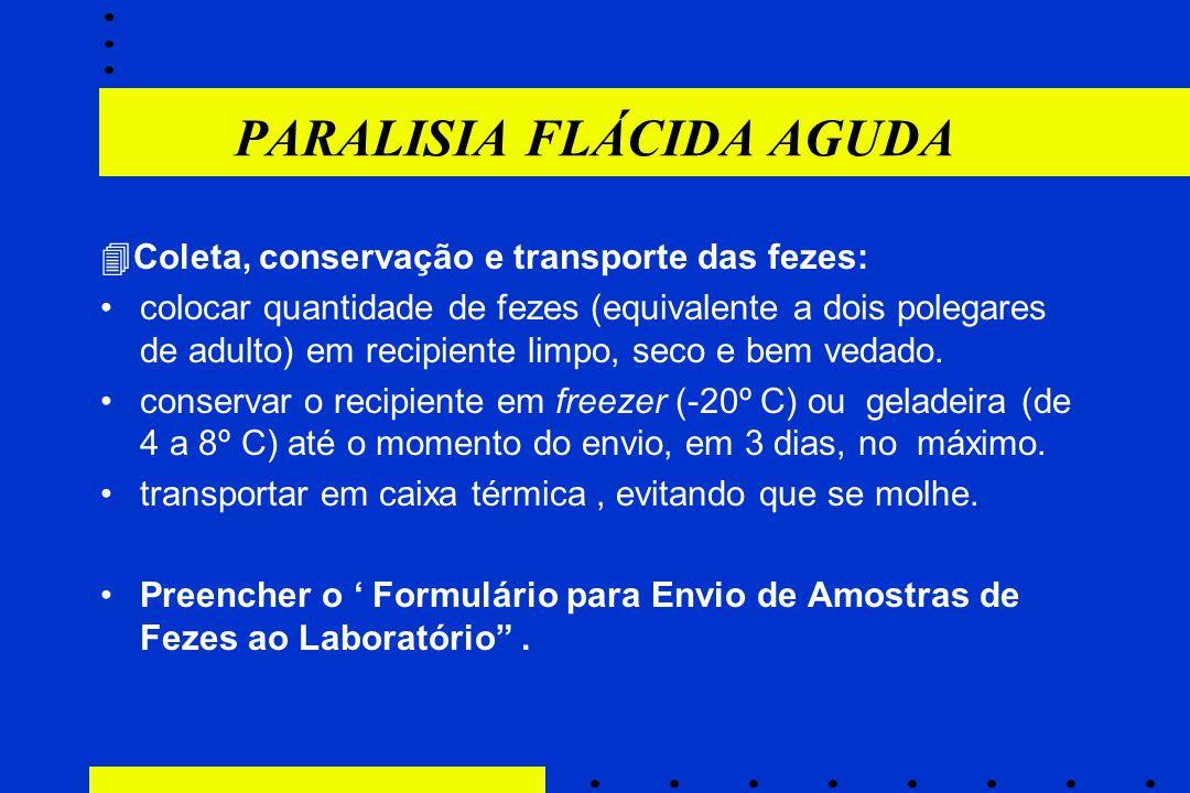 PARALISIA FLÁCIDA AGUDA  Coleta, conservação e transporte das fezes: colocar quantidade de fezes (equivalente a dois polegares de adulto) em recipien