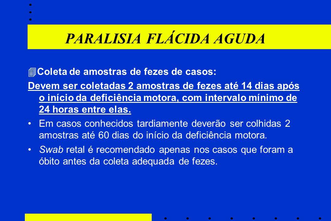 PARALISIA FLÁCIDA AGUDA  Coleta de amostras de fezes de casos: Devem ser coletadas 2 amostras de fezes até 14 dias após o início da deficiência motor