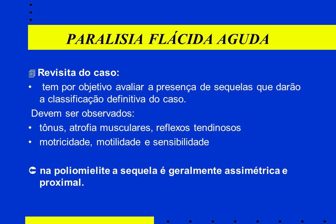 PARALISIA FLÁCIDA AGUDA  Revisita do caso: tem por objetivo avaliar a presença de sequelas que darão a classificação definitiva do caso. Devem ser ob