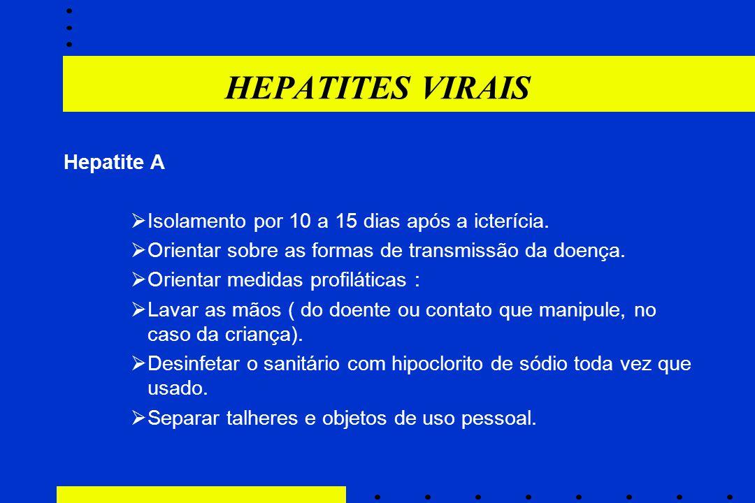 HEPATITES VIRAIS Hepatite A  Isolamento por 10 a 15 dias após a icterícia.  Orientar sobre as formas de transmissão da doença.  Orientar medidas pr