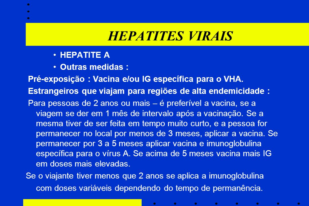 HEPATITES VIRAIS HEPATITE A Outras medidas : Pré-exposição : Vacina e/ou IG específica para o VHA. Estrangeiros que viajam para regiões de alta endemi