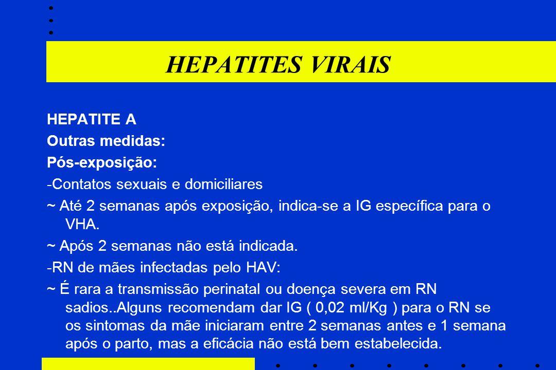 HEPATITES VIRAIS HEPATITE A Outras medidas: Pós-exposição: -Contatos sexuais e domiciliares ~ Até 2 semanas após exposição, indica-se a IG específica