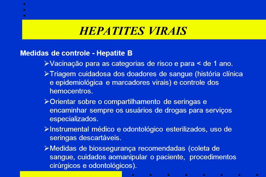 HEPATITES VIRAIS Medidas de controle - Hepatite B  Vacinação para as categorias de risco e para < de 1 ano.  Triagem cuidadosa dos doadores de sangu