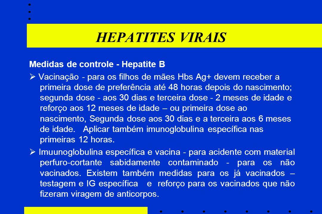 HEPATITES VIRAIS Medidas de controle - Hepatite B  Vacinação - para os filhos de mães Hbs Ag+ devem receber a primeira dose de preferência até 48 hor
