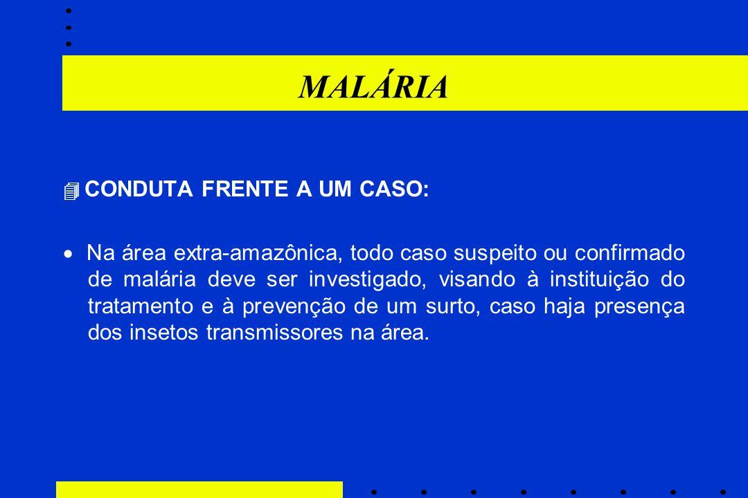 MALÁRIA  CONDUTA FRENTE A UM CASO:  Na área extra-amazônica, todo caso suspeito ou confirmado de malária deve ser investigado, visando à instituição