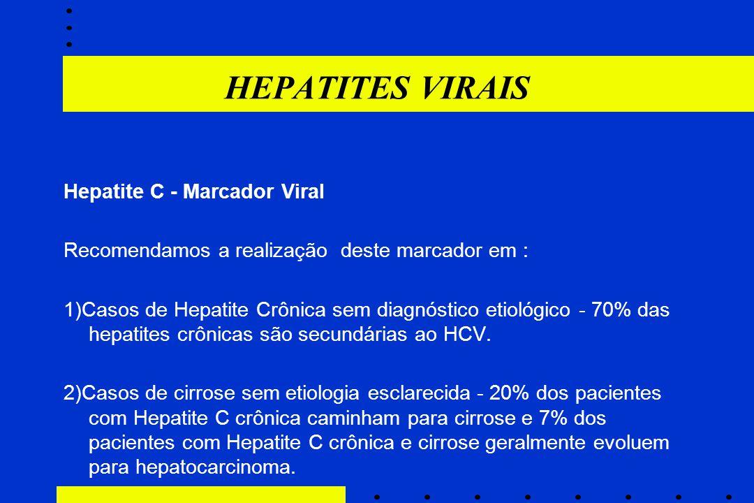 HEPATITES VIRAIS Hepatite C - Marcador Viral Recomendamos a realização deste marcador em : 1)Casos de Hepatite Crônica sem diagnóstico etiológico - 70