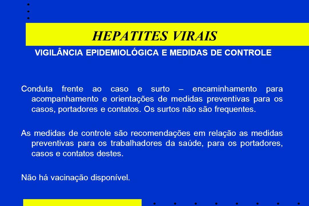 HEPATITES VIRAIS VIGILÂNCIA EPIDEMIOLÓGICA E MEDIDAS DE CONTROLE Conduta frente ao caso e surto – encaminhamento para acompanhamento e orientações de