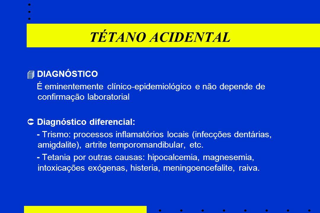 TÉTANO ACIDENTAL  DIAGNÓSTICO É eminentemente clínico-epidemiológico e não depende de confirmação laboratorial  Diagnóstico diferencial: - Trismo: p