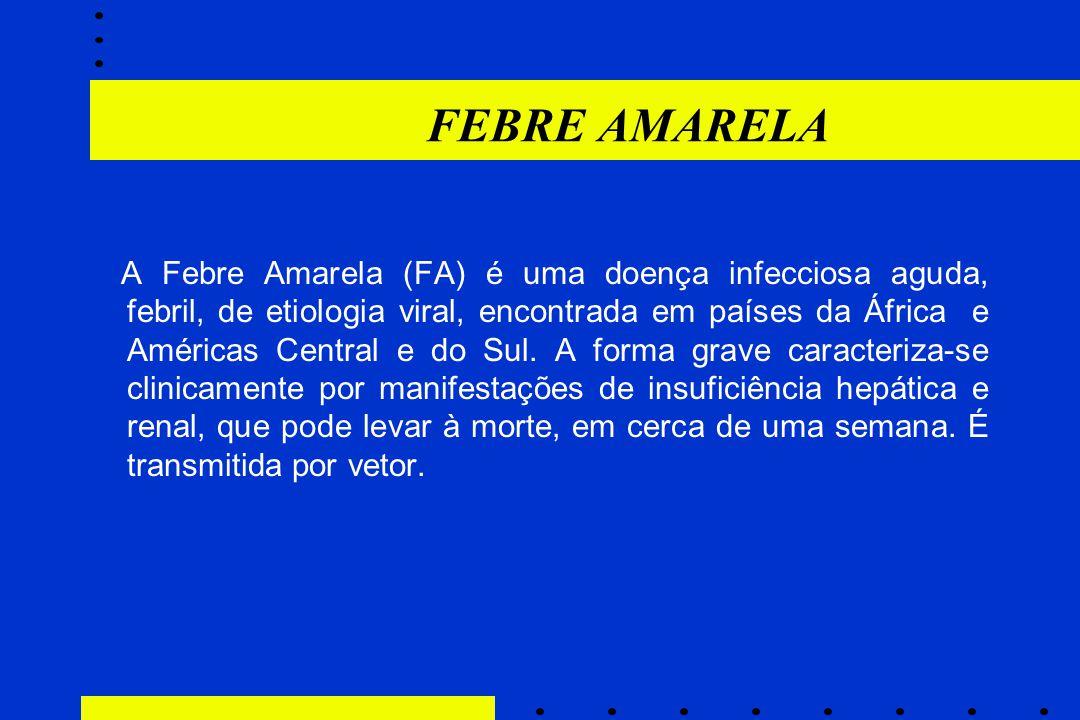 FEBRE AMARELA A Febre Amarela (FA) é uma doença infecciosa aguda, febril, de etiologia viral, encontrada em países da África e Américas Central e do S