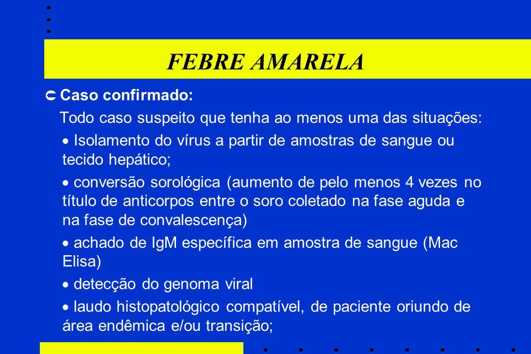 FEBRE AMARELA  Caso confirmado: Todo caso suspeito que tenha ao menos uma das situações:  Isolamento do vírus a partir de amostras de sangue ou teci