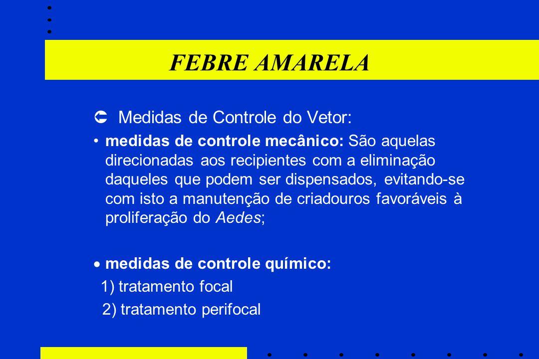 FEBRE AMARELA  Medidas de Controle do Vetor: medidas de controle mecânico: São aquelas direcionadas aos recipientes com a eliminação daqueles que pod