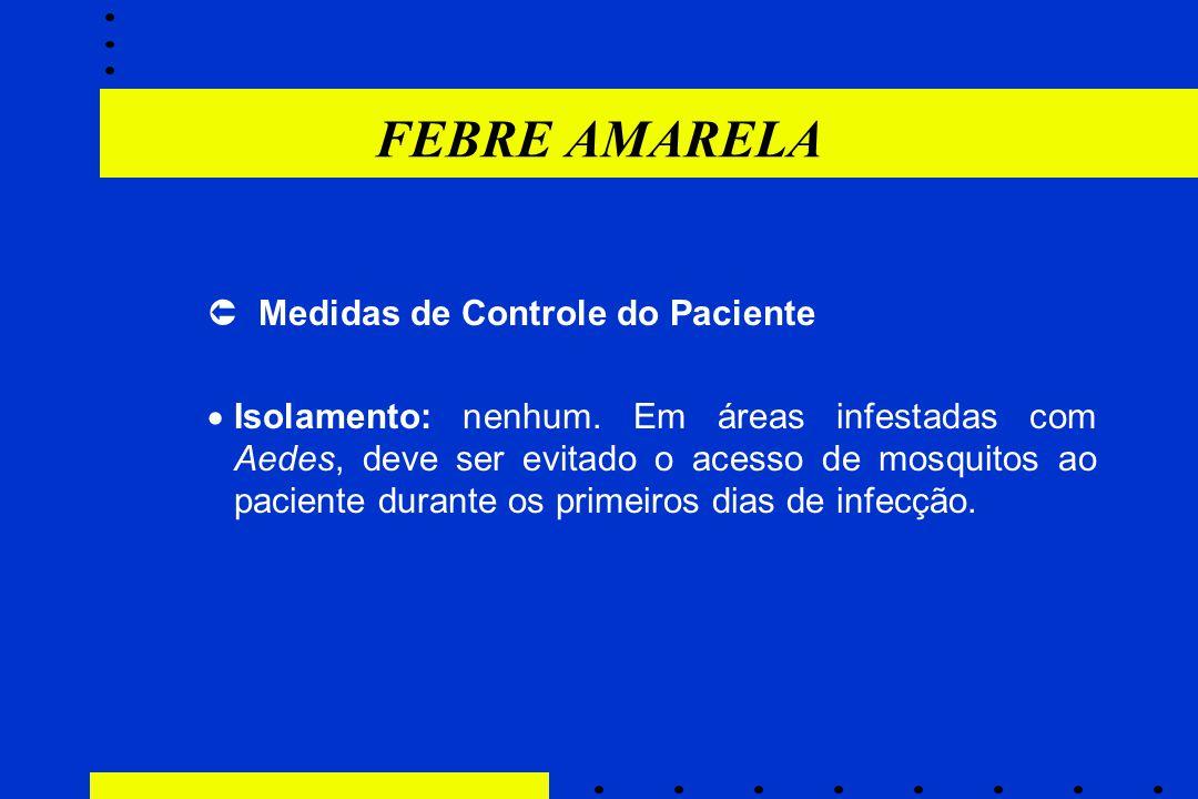 FEBRE AMARELA  Medidas de Controle do Paciente  Isolamento: nenhum. Em áreas infestadas com Aedes, deve ser evitado o acesso de mosquitos ao pacient
