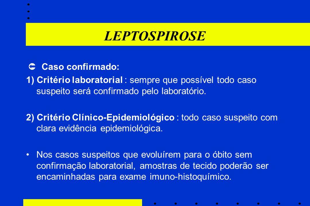LEPTOSPIROSE  Caso confirmado: 1) Critério laboratorial : sempre que possível todo caso suspeito será confirmado pelo laboratório. 2) Critério Clínic