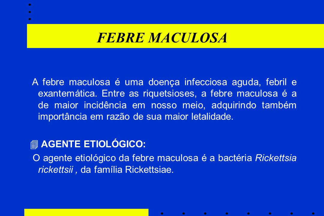 FEBRE MACULOSA A febre maculosa é uma doença infecciosa aguda, febril e exantemática. Entre as riquetsioses, a febre maculosa é a de maior incidência