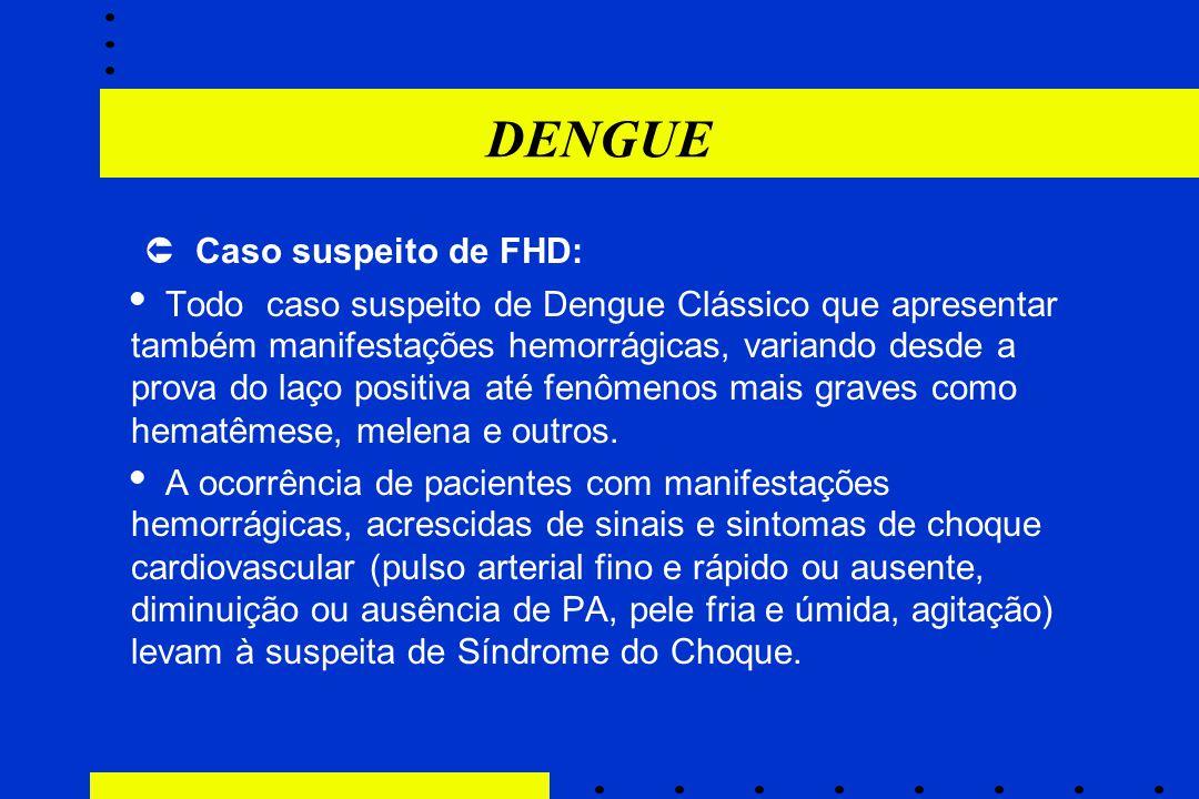 DENGUE  Caso suspeito de FHD:  Todo caso suspeito de Dengue Clássico que apresentar também manifestações hemorrágicas, variando desde a prova do laç