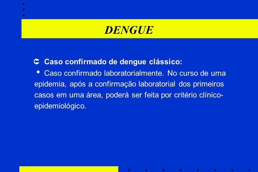 DENGUE  Caso confirmado de dengue clássico:  Caso confirmado laboratorialmente. No curso de uma epidemia, após a confirmação laboratorial dos primei