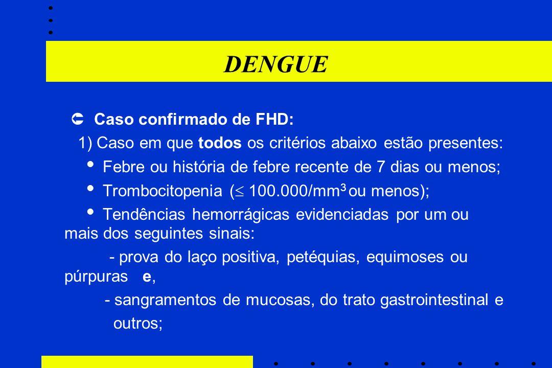 DENGUE  Caso confirmado de FHD: 1) Caso em que todos os critérios abaixo estão presentes:  Febre ou história de febre recente de 7 dias ou menos; 