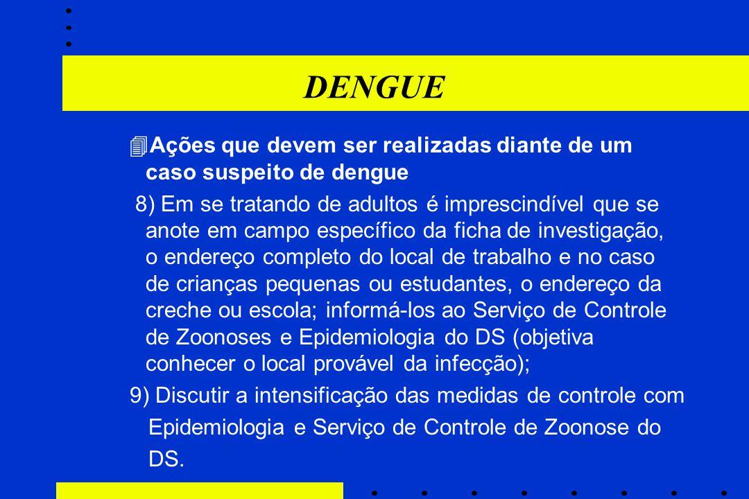 DENGUE  Ações que devem ser realizadas diante de um caso suspeito de dengue 8) Em se tratando de adultos é imprescindível que se anote em campo espec