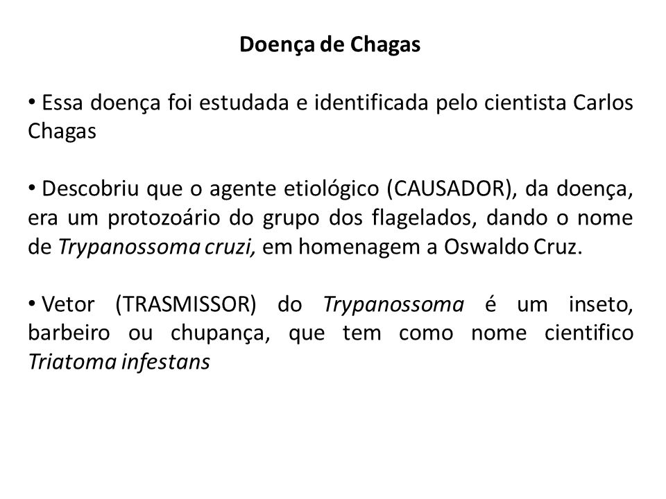 Doença de Chagas Essa doença foi estudada e identificada pelo cientista Carlos Chagas Descobriu que o agente etiológico (CAUSADOR), da doença, era um protozoário do grupo dos flagelados, dando o nome de Trypanossoma cruzi, em homenagem a Oswaldo Cruz.