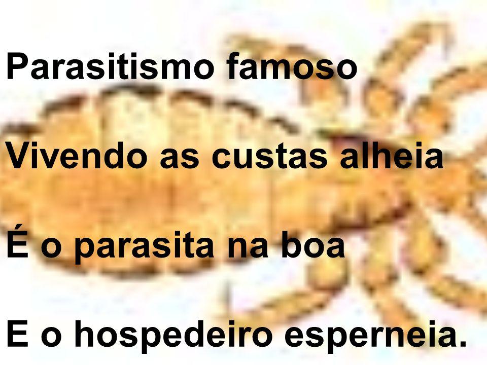 Parasitismo famoso Vivendo as custas alheia É o parasita na boa E o hospedeiro esperneia.