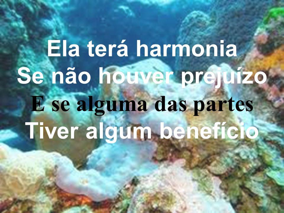 Ela terá harmonia Se não houver prejuízo E se alguma das partes Tiver algum benefício